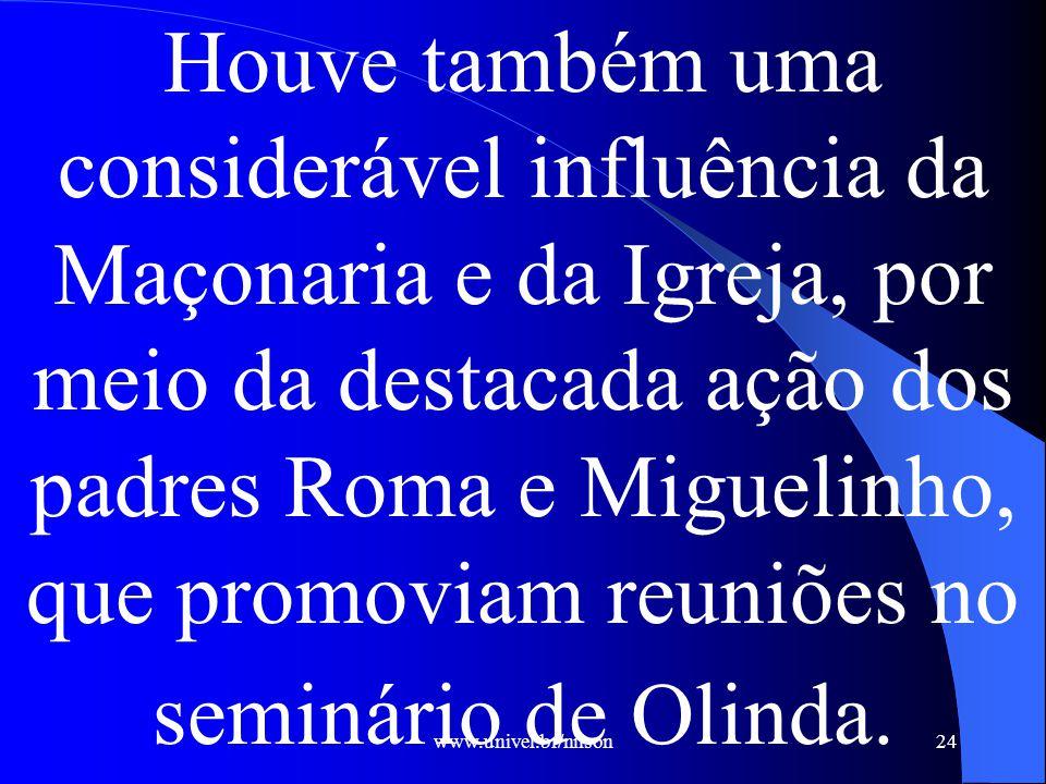 www.univel.br/nilson24 Houve também uma considerável influência da Maçonaria e da Igreja, por meio da destacada ação dos padres Roma e Miguelinho, que promoviam reuniões no seminário de Olinda.