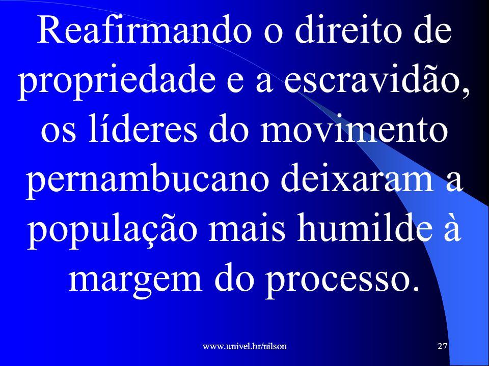 www.univel.br/nilson27 Reafirmando o direito de propriedade e a escravidão, os líderes do movimento pernambucano deixaram a população mais humilde à margem do processo.