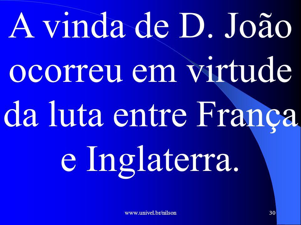 www.univel.br/nilson30 A vinda de D. João ocorreu em virtude da luta entre França e Inglaterra.