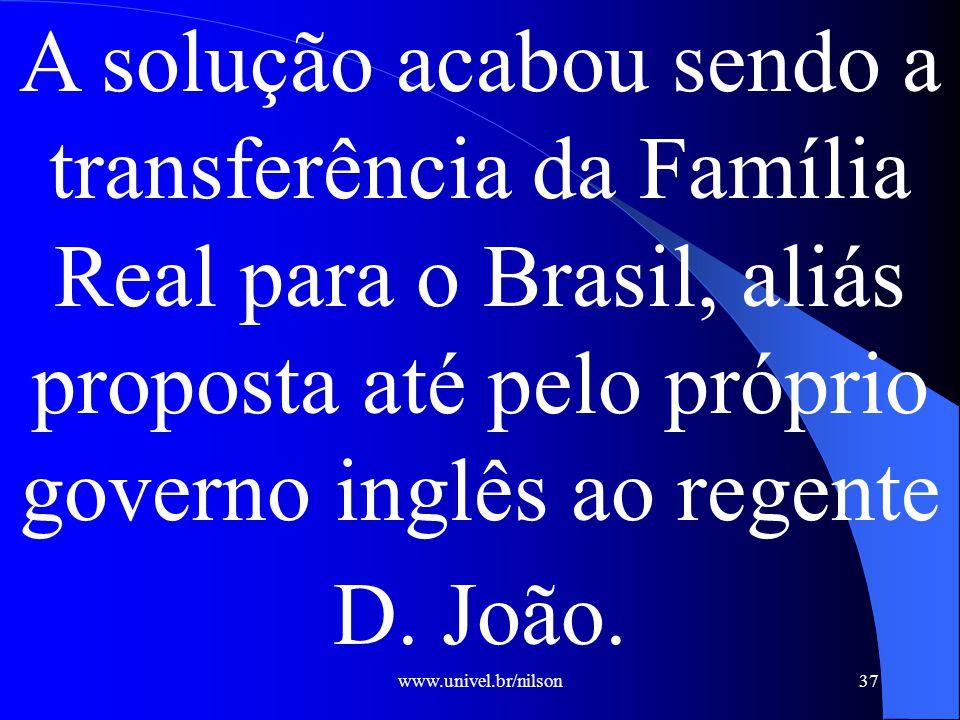 www.univel.br/nilson37 A solução acabou sendo a transferência da Família Real para o Brasil, aliás proposta até pelo próprio governo inglês ao regente D.