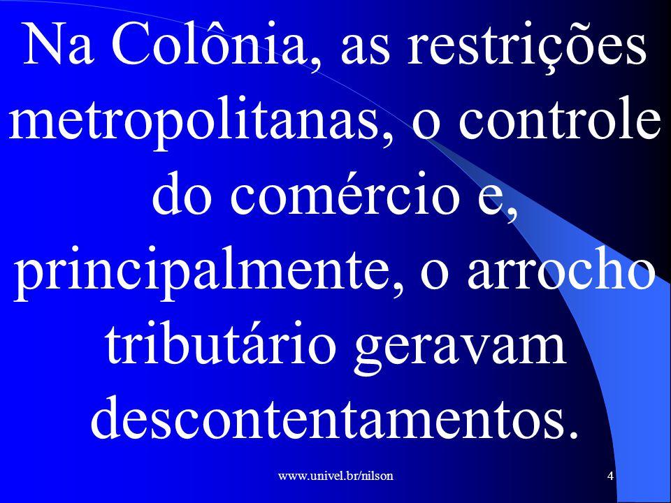 www.univel.br/nilson4 Na Colônia, as restrições metropolitanas, o controle do comércio e, principalmente, o arrocho tributário geravam descontentamentos.