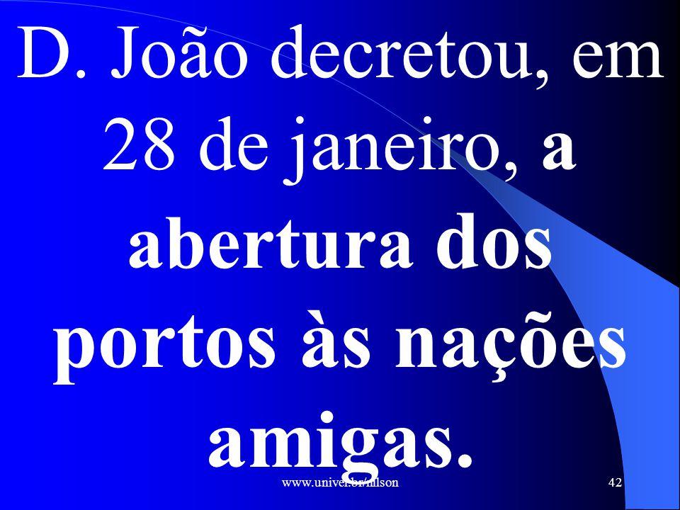 www.univel.br/nilson42 D. João decretou, em 28 de janeiro, a abertura dos portos às nações amigas.