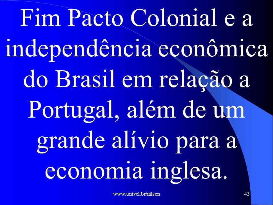 www.univel.br/nilson43 Fim Pacto Colonial e a independência econômica do Brasil em relação a Portugal, além de um grande alívio para a economia inglesa.