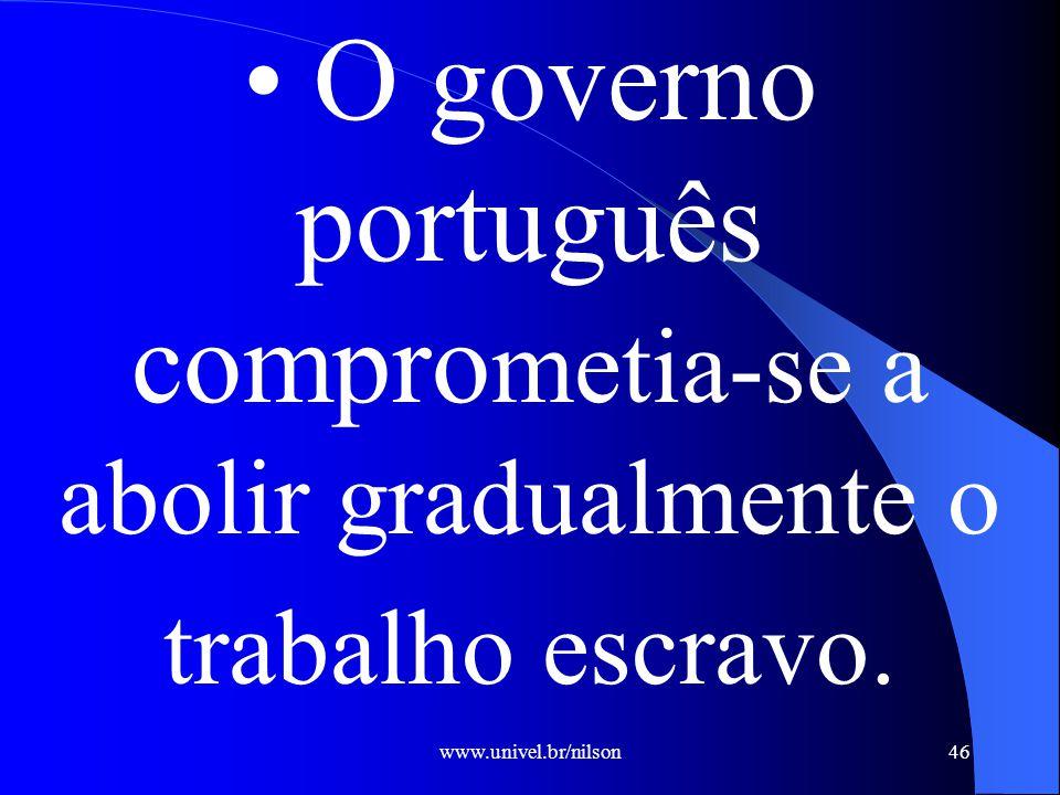 www.univel.br/nilson46 O governo português compro metia-se a abolir gradualmente o trabalho escravo.