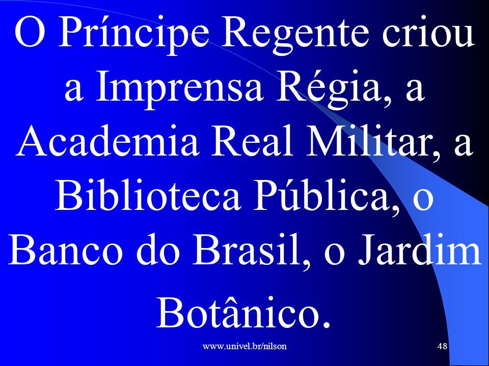 www.univel.br/nilson48 O Príncipe Regente criou a Imprensa Régia, a Academia Real Militar, a Biblioteca Pública, o Banco do Brasil, o Jardim Botânico.