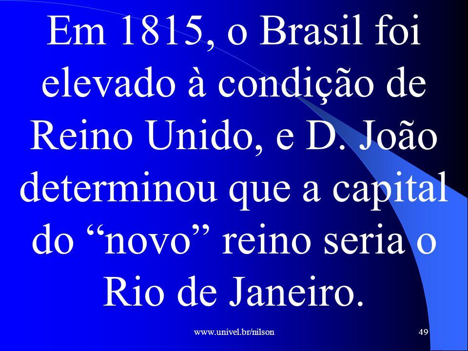www.univel.br/nilson49 Em 1815, o Brasil foi elevado à condição de Reino Unido, e D.