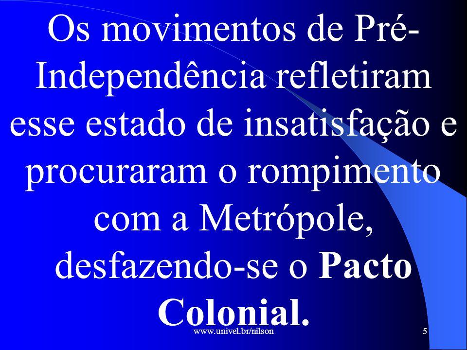 www.univel.br/nilson5 Os movimentos de Pré- Independência refletiram esse estado de insatisfação e procuraram o rompimento com a Metrópole, desfazendo-se o Pacto Colonial.