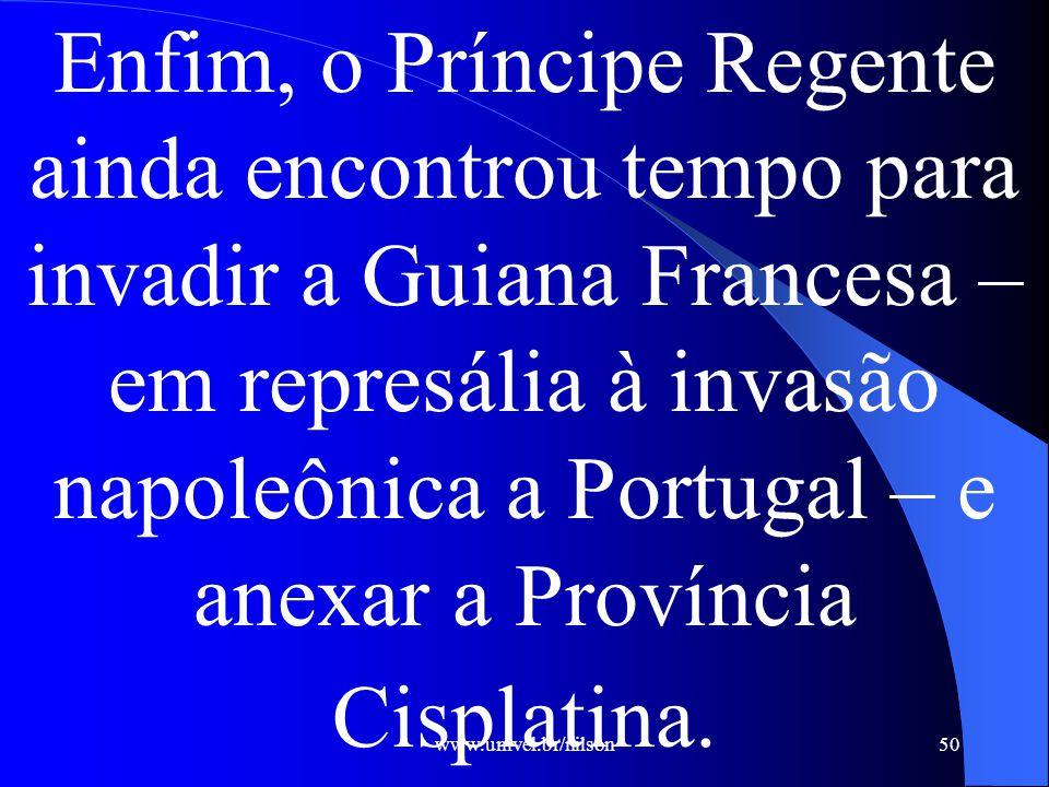 www.univel.br/nilson50 Enfim, o Príncipe Regente ainda encontrou tempo para invadir a Guiana Francesa – em represália à invasão napoleônica a Portugal – e anexar a Província Cisplatina.