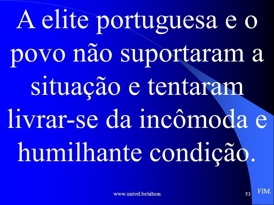 www.univel.br/nilson53 A elite portuguesa e o povo não suportaram a situação e tentaram livrar-se da incômoda e humilhante condição.