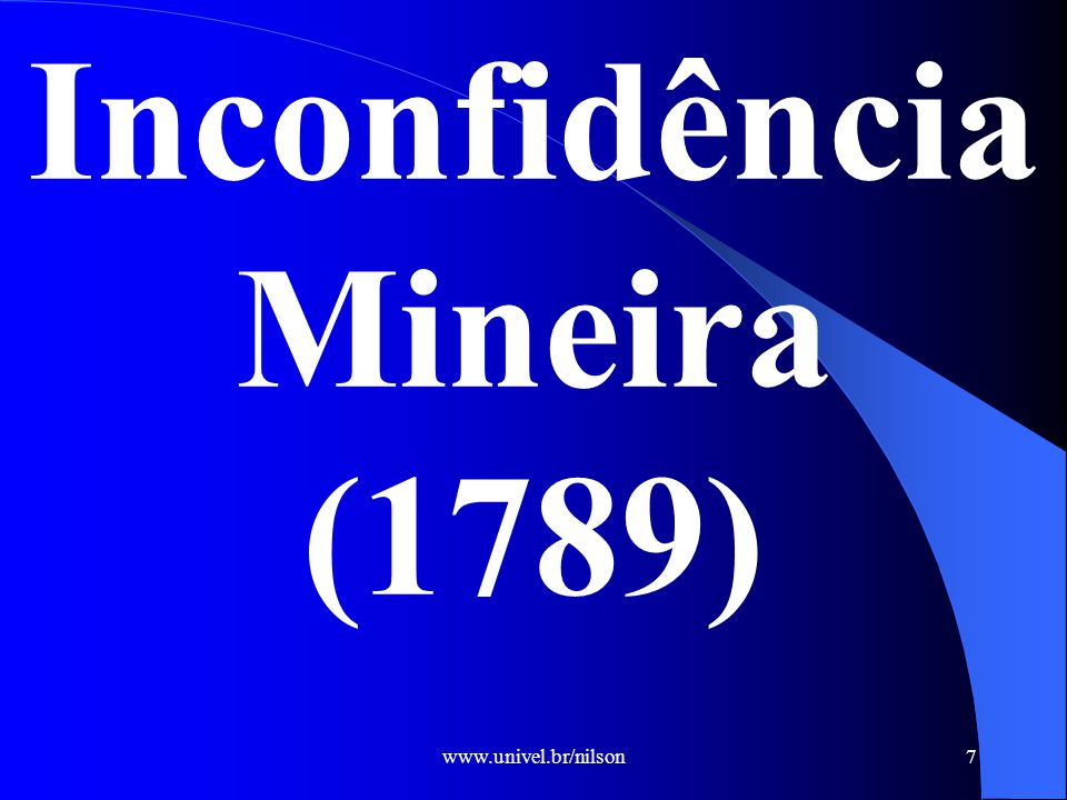 www.univel.br/nilson7 Inconfidência Mineira (1789)