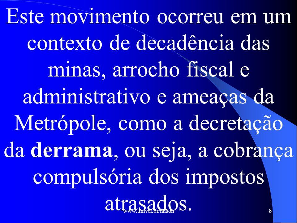 www.univel.br/nilson8 Este movimento ocorreu em um contexto de decadência das minas, arrocho fiscal e administrativo e ameaças da Metrópole, como a decretação da derrama, ou seja, a cobrança compulsória dos impostos atrasados.