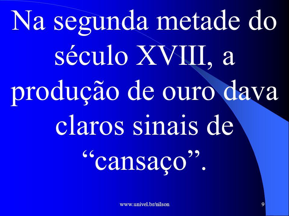 www.univel.br/nilson9 Na segunda metade do século XVIII, a produção de ouro dava claros sinais de cansaço .