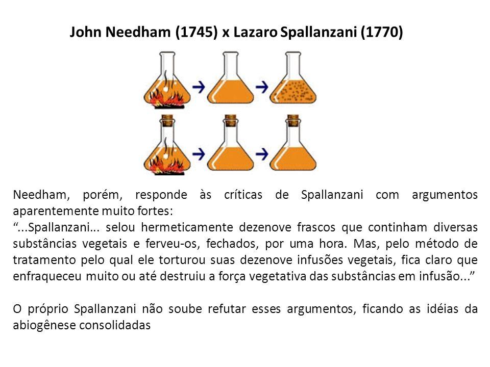 John Needham (1745) x Lazaro Spallanzani (1770) Needham, porém, responde às críticas de Spallanzani com argumentos aparentemente muito fortes: ...Spallanzani...