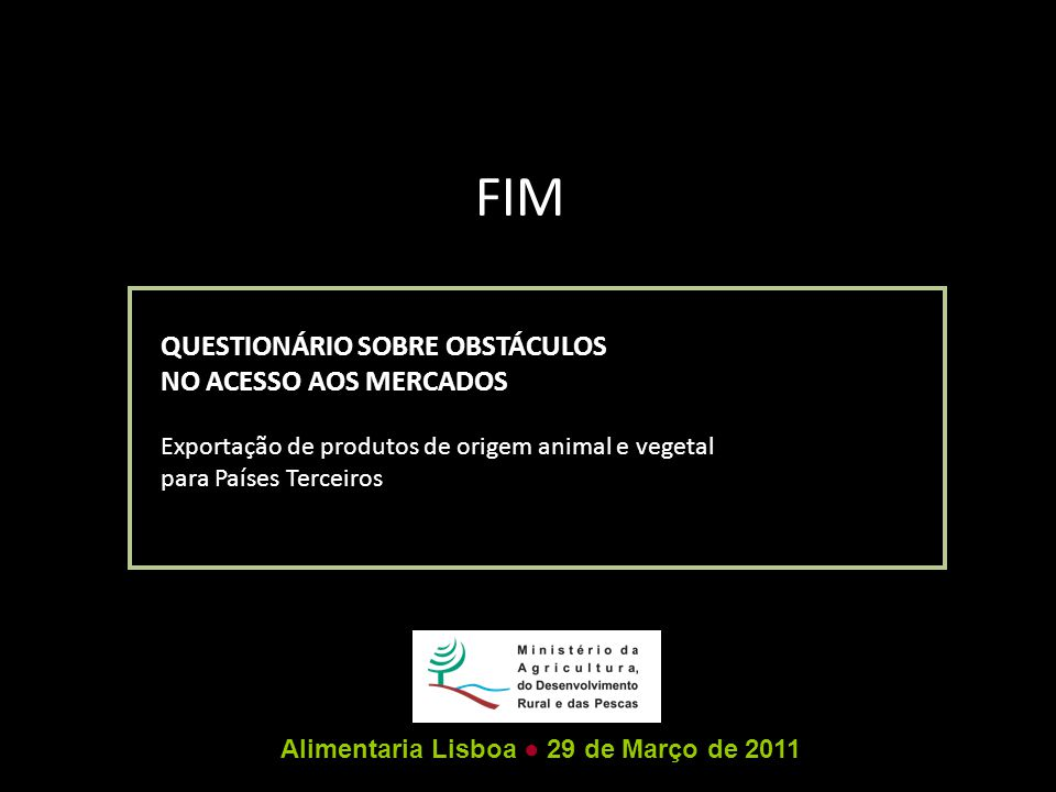 FIM QUESTIONÁRIO SOBRE OBSTÁCULOS NO ACESSO AOS MERCADOS Exportação de produtos de origem animal e vegetal para Países Terceiros Alimentaria Lisboa ● 29 de Março de 2011