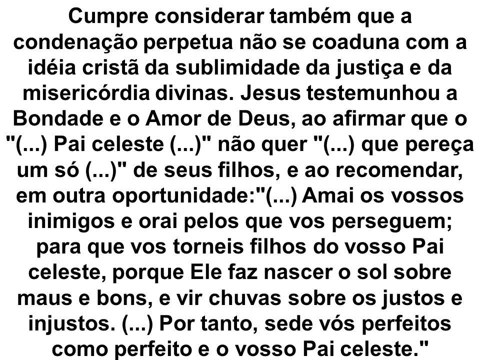 Cumpre considerar também que a condenação perpetua não se coaduna com a idéia cristã da sublimidade da justiça e da misericórdia divinas.