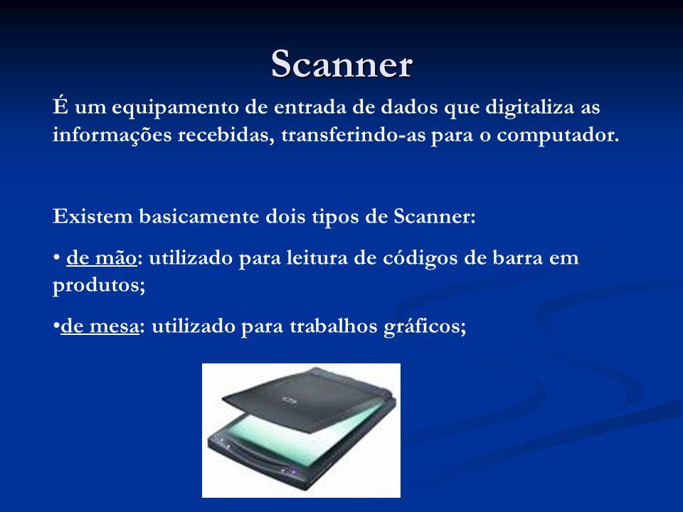 Scanner É um equipamento de entrada de dados que digitaliza as informações recebidas, transferindo-as para o computador. Existem basicamente dois tipo