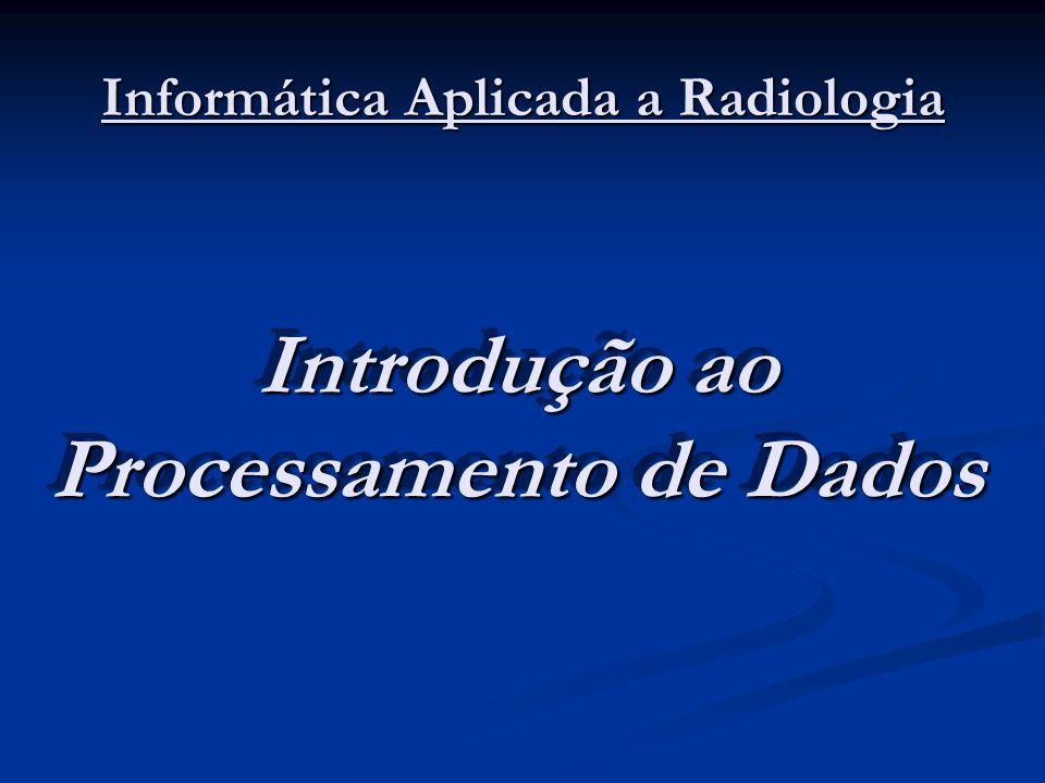 Informática Aplicada a Radiologia Introdução ao Processamento de Dados