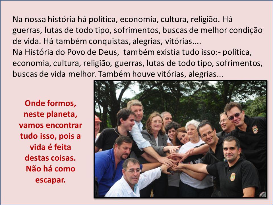 Na nossa história há política, economia, cultura, religião. Há guerras, lutas de todo tipo, sofrimentos, buscas de melhor condição de vida. Há também