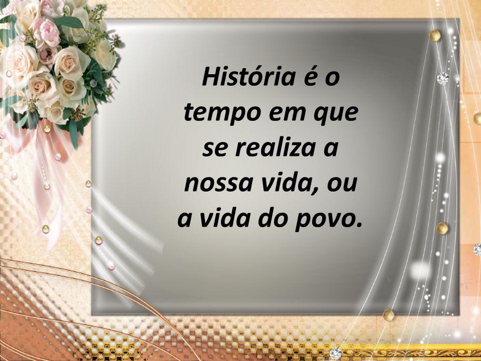 História é o tempo em que se realiza a nossa vida, ou a vida do povo.