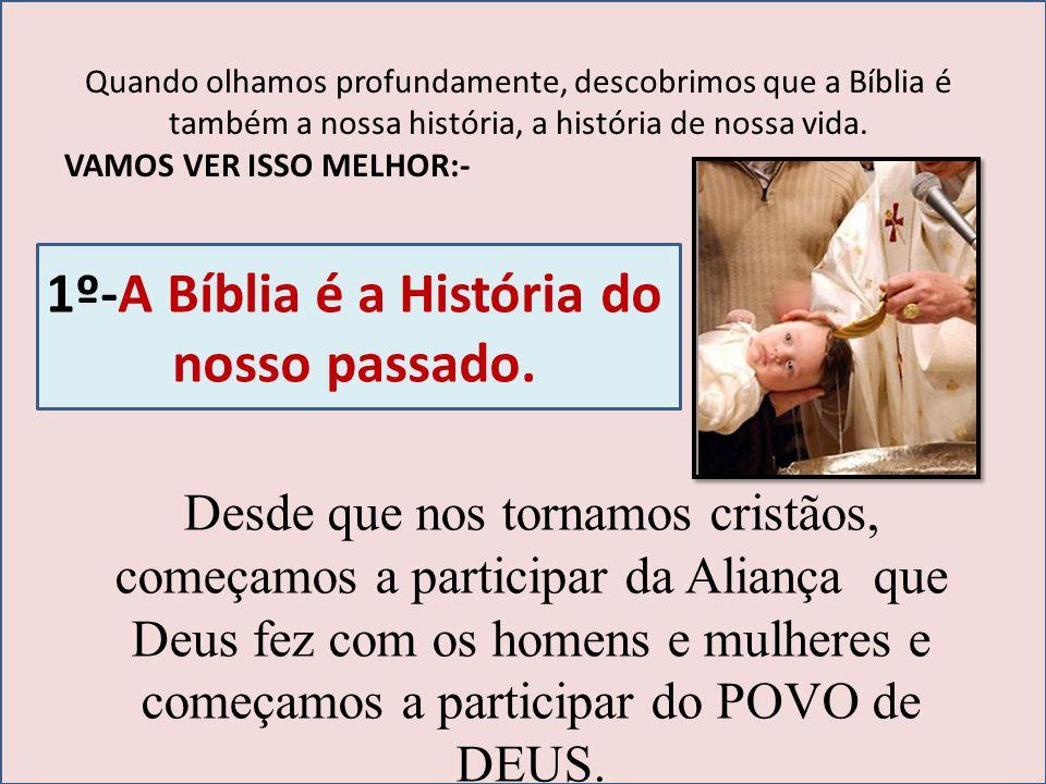 Quando olhamos profundamente, descobrimos que a Bíblia é também a nossa história, a história de nossa vida. VAMOS VER ISSO MELHOR:- 1º-A Bíblia é a Hi