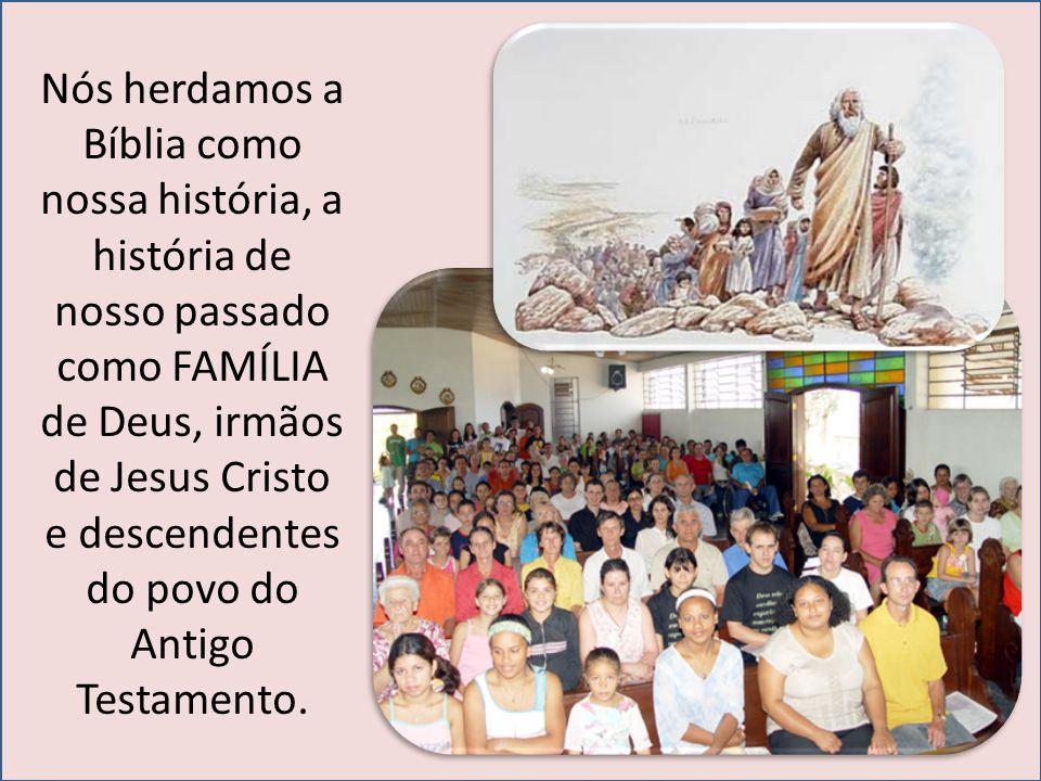 Nós herdamos a Bíblia como nossa história, a história de nosso passado como FAMÍLIA de Deus, irmãos de Jesus Cristo e descendentes do povo do Antigo T