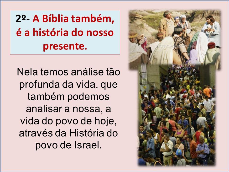 2º- A Bíblia também, é a história do nosso presente. Nela temos análise tão profunda da vida, que também podemos analisar a nossa, a vida do povo de h