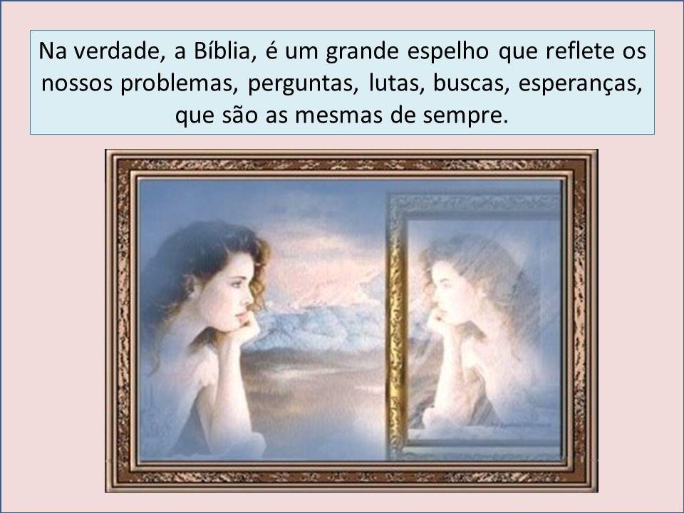 Na verdade, a Bíblia, é um grande espelho que reflete os nossos problemas, perguntas, lutas, buscas, esperanças, que são as mesmas de sempre.