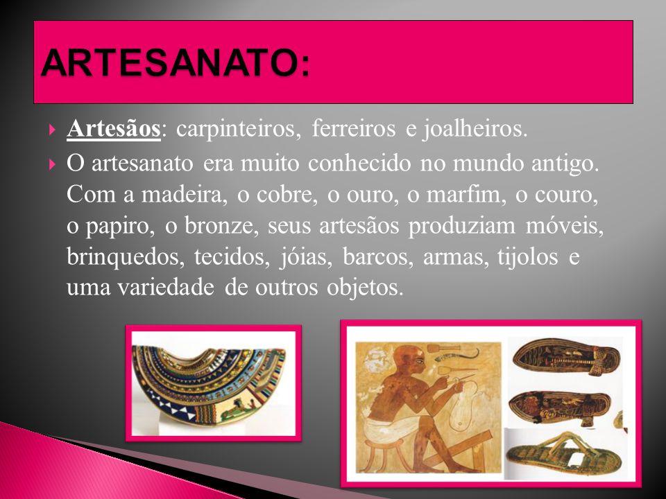  Artesãos: carpinteiros, ferreiros e joalheiros.  O artesanato era muito conhecido no mundo antigo. Com a madeira, o cobre, o ouro, o marfim, o cour