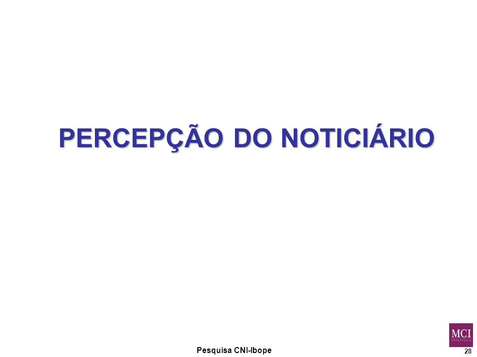 28 Pesquisa CNI-Ibope PERCEPÇÃO DO NOTICIÁRIO