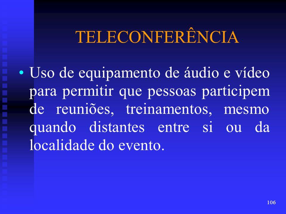 TELECONFERÊNCIA Uso de equipamento de áudio e vídeo para permitir que pessoas participem de reuniões, treinamentos, mesmo quando distantes entre si ou da localidade do evento.