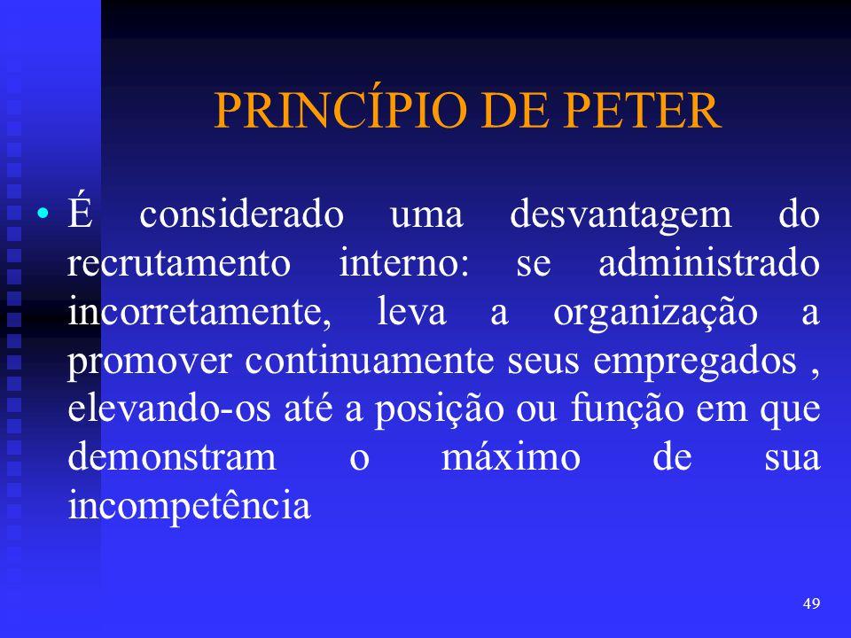 PRINCÍPIO DE PETER É considerado uma desvantagem do recrutamento interno: se administrado incorretamente, leva a organização a promover continuamente seus empregados, elevando-os até a posição ou função em que demonstram o máximo de sua incompetência 49