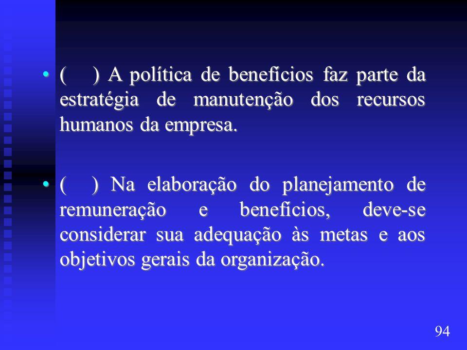 ( ) A política de benefícios faz parte da estratégia de manutenção dos recursos humanos da empresa.( ) A política de benefícios faz parte da estratégia de manutenção dos recursos humanos da empresa.