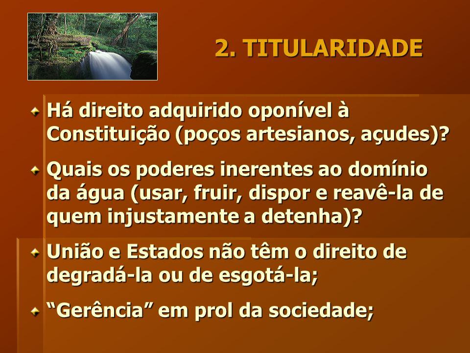 2. TITULARIDADE Há direito adquirido oponível à Constituição (poços artesianos, açudes).