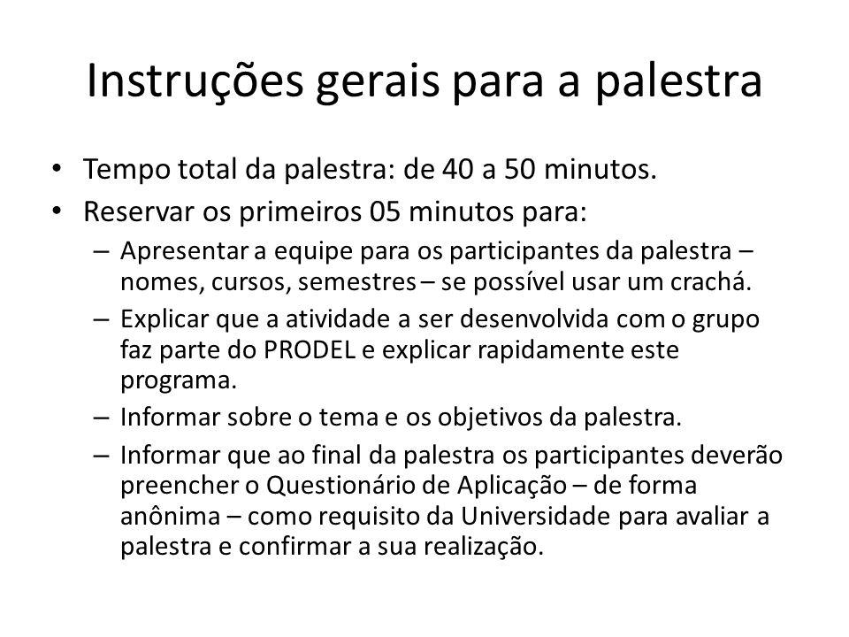 Instruções gerais para a palestra Tempo total da palestra: de 40 a 50 minutos. Reservar os primeiros 05 minutos para: – Apresentar a equipe para os pa