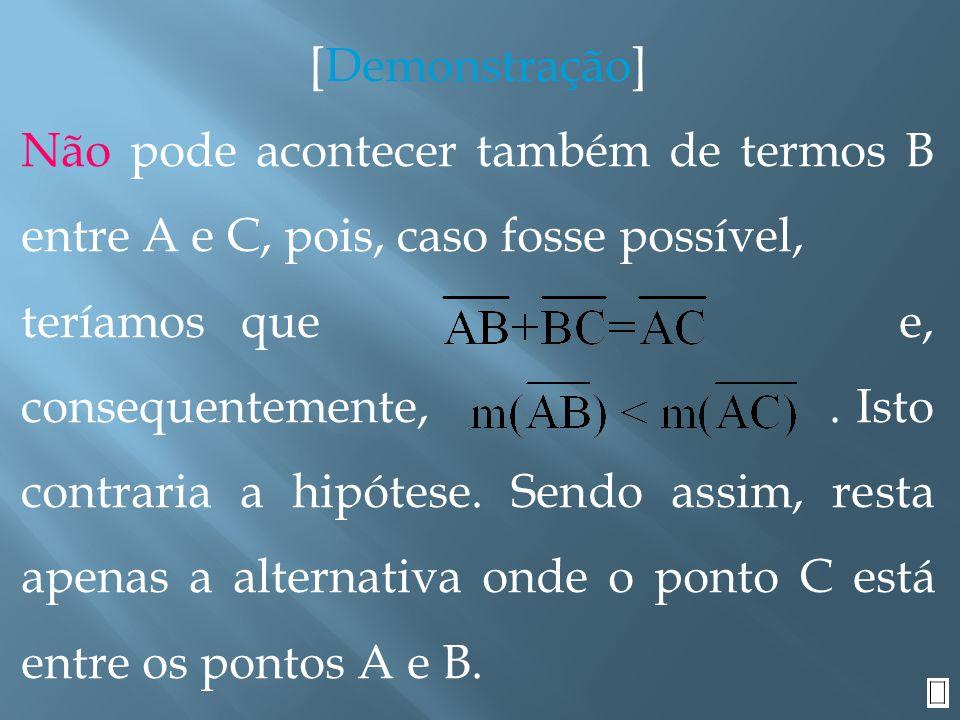 [Demonstração] Hipótese: Tese: C está entre A e B Observemos que, como B e C estão na mesma semi-reta de origem A, então A não pode estar entre B e C.