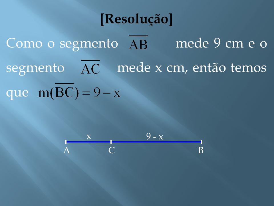 [Resolução] Inicialmente chamemos a medida do segmento de x. Ainda não sabemos exatamente a que distância de A encontra- se o ponto C. Suponhamos que