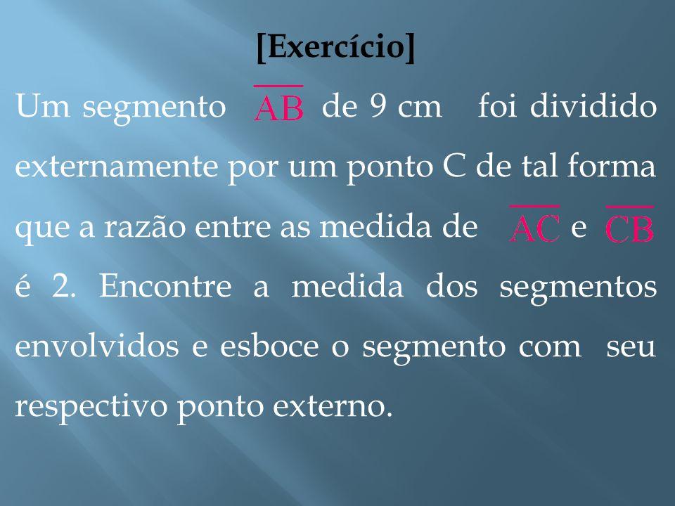 [Razão da Seção Externa] No primeiro caso, C é um ponto interno ao segmento, e no último, é externo: A C B C A B Ponto interno Ponto externo
