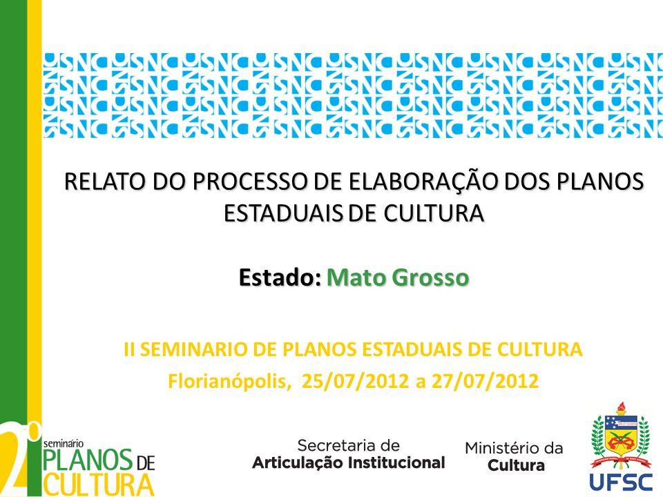 RELATO DO PROCESSO DE ELABORAÇÃO DOS PLANOS ESTADUAIS DE CULTURA Estado: Mato Grosso RELATO DO PROCESSO DE ELABORAÇÃO DOS PLANOS ESTADUAIS DE CULTURA Estado: Mato Grosso II SEMINARIO DE PLANOS ESTADUAIS DE CULTURA Florianópolis, 25/07/2012 a 27/07/2012