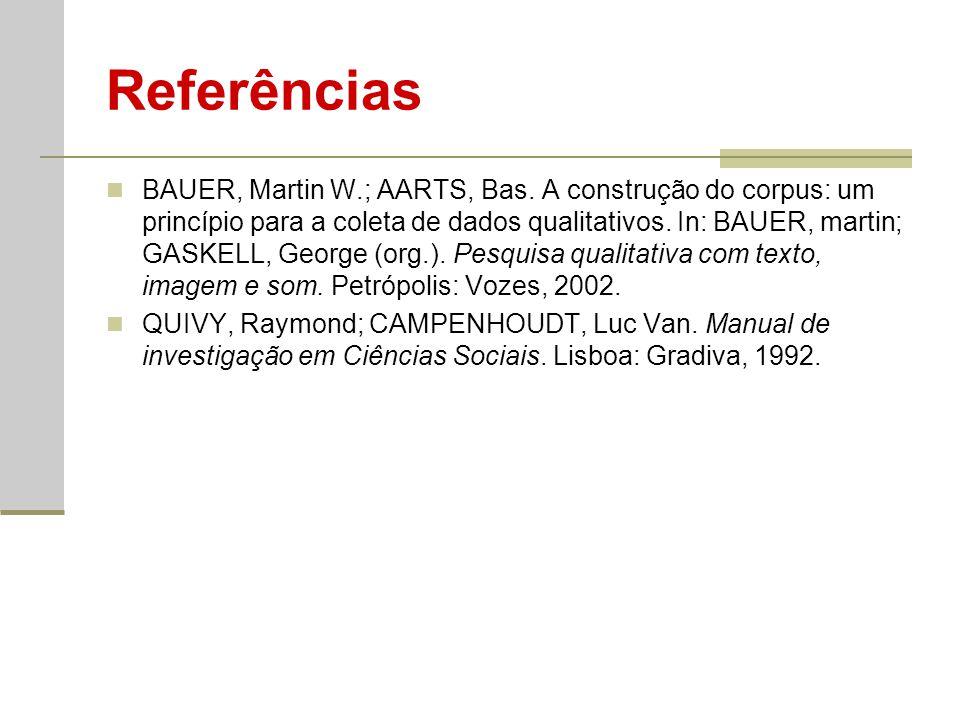 Referências BAUER, Martin W.; AARTS, Bas. A construção do corpus: um princípio para a coleta de dados qualitativos. In: BAUER, martin; GASKELL, George