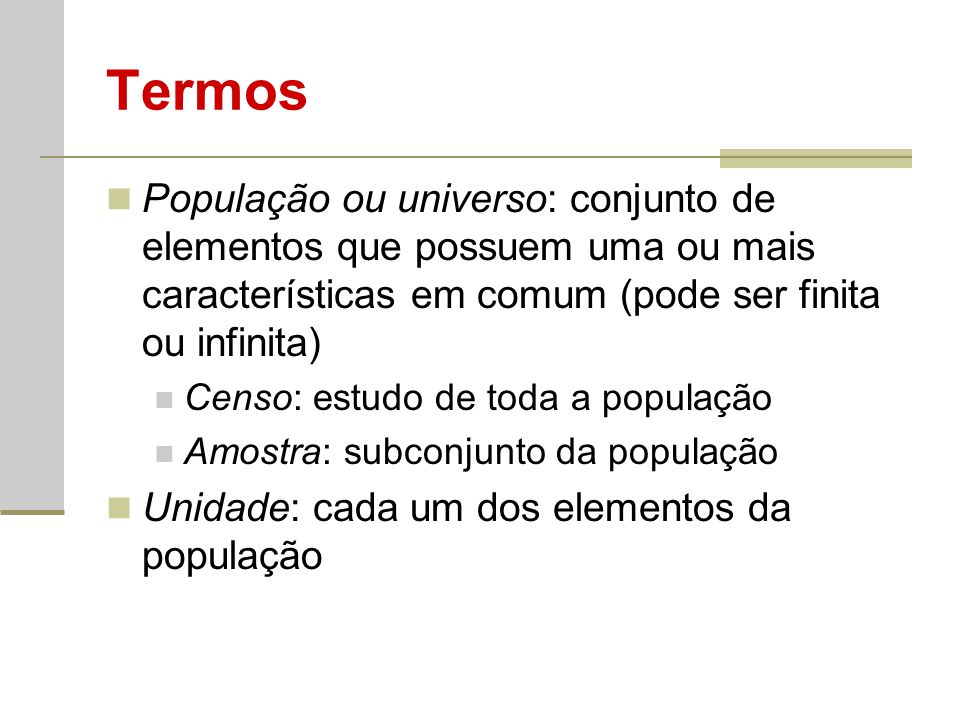 Termos População ou universo: conjunto de elementos que possuem uma ou mais características em comum (pode ser finita ou infinita) Censo: estudo de to