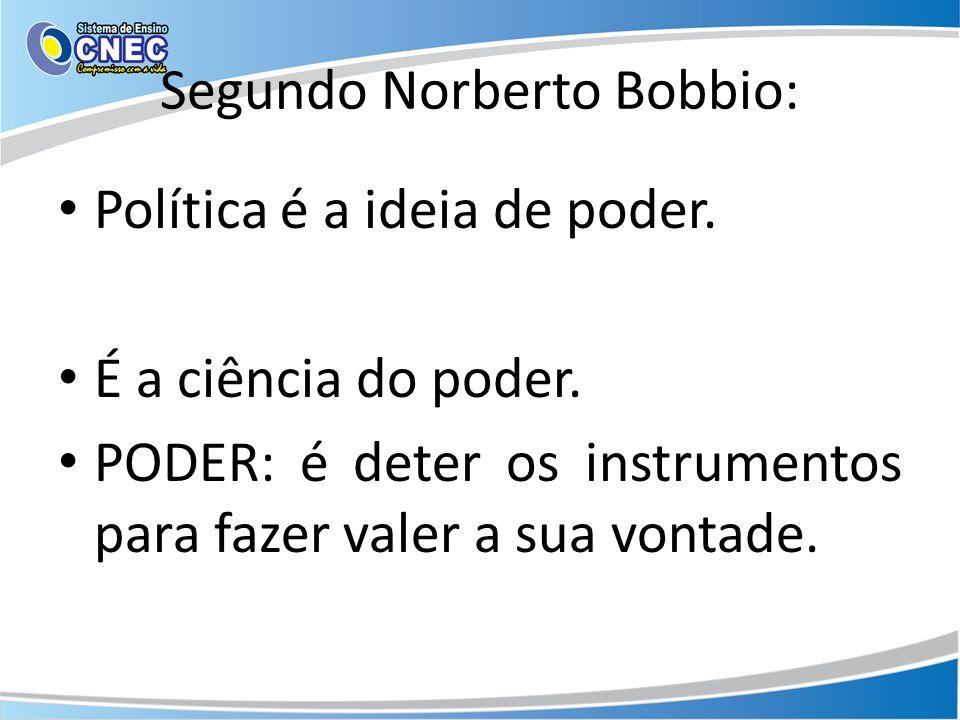 Segundo Norberto Bobbio: Política é a ideia de poder. É a ciência do poder. PODER: é deter os instrumentos para fazer valer a sua vontade.