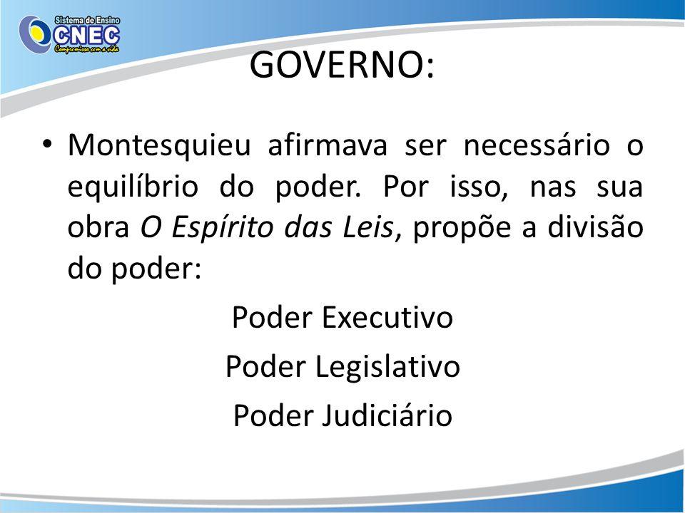 GOVERNO: Montesquieu afirmava ser necessário o equilíbrio do poder. Por isso, nas sua obra O Espírito das Leis, propõe a divisão do poder: Poder Execu