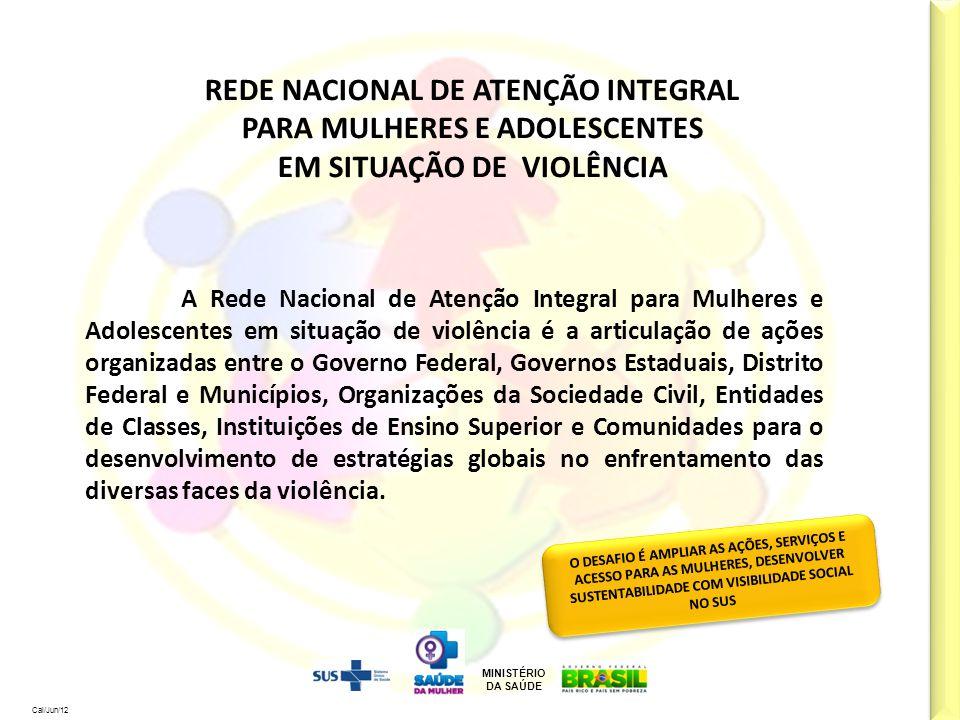 MINISTÉRIO DA SAÚDE Cal/Jun/12 REDE NACIONAL DE ATENÇÃO INTEGRAL PARA MULHERES E ADOLESCENTES EM SITUAÇÃO DE VIOLÊNCIA A Rede Nacional de Atenção Inte