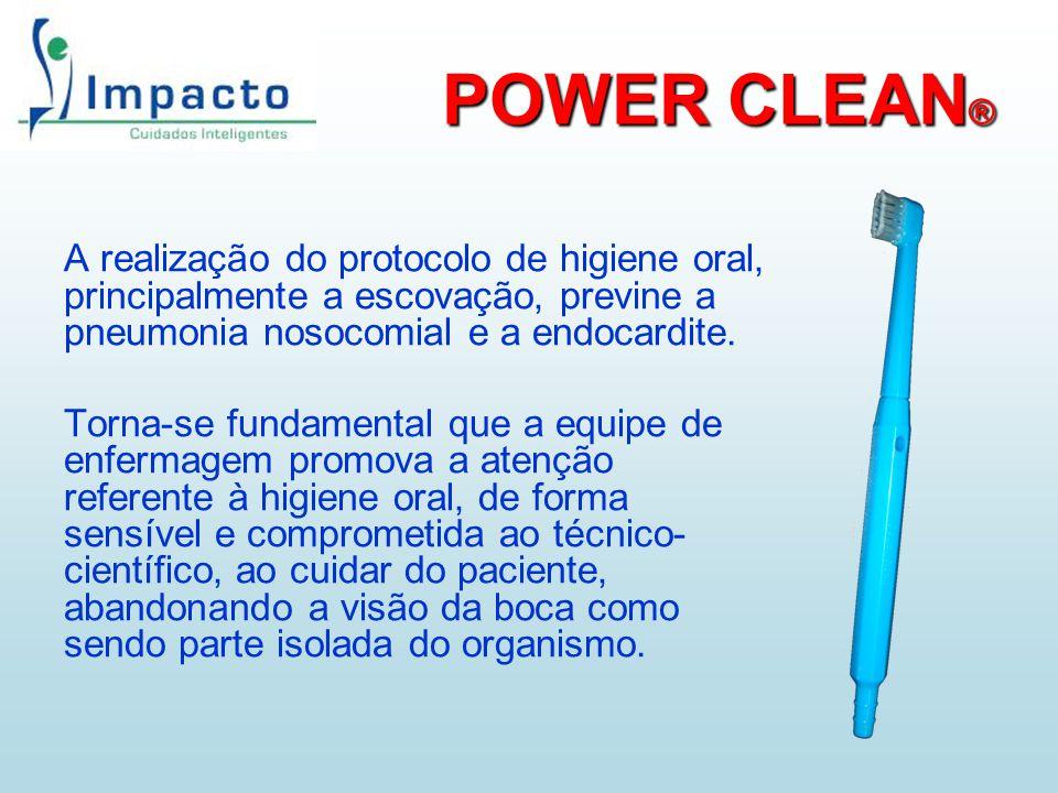 POWER CLEAN ® A realização do protocolo de higiene oral, principalmente a escovação, previne a pneumonia nosocomial e a endocardite. Torna-se fundamen
