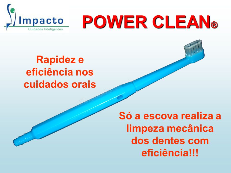 POWER CLEAN ® Rapidez e eficiência nos cuidados orais Só a escova realiza a limpeza mecânica dos dentes com eficiência!!!