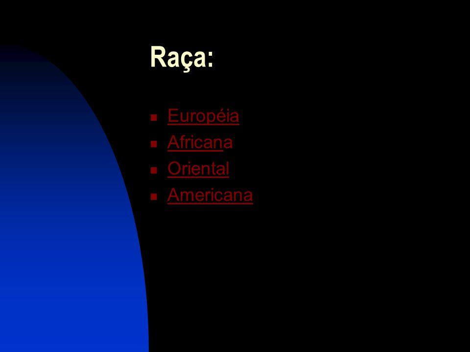 Raça: Européia Africana African Oriental Americana