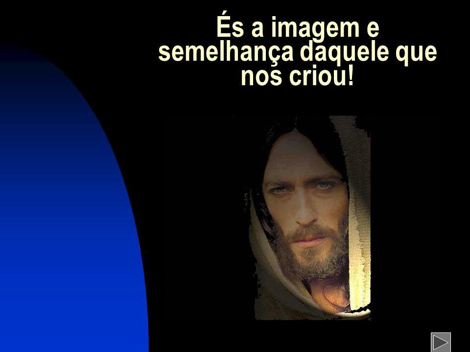 És a imagem e semelhança daquele que nos criou!