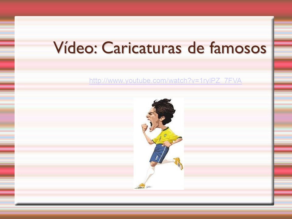 Vídeo: Caricaturas de famosos http://www.youtube.com/watch?v=1rylPZ_7FVA