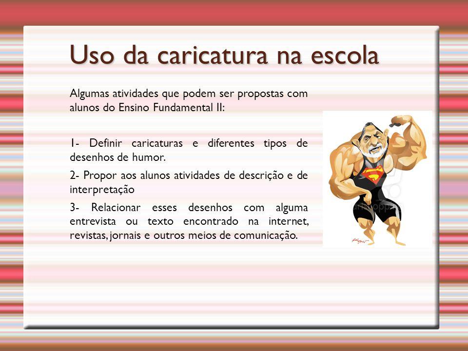 Uso da caricatura na escola Algumas atividades que podem ser propostas com alunos do Ensino Fundamental II: 1- Definir caricaturas e diferentes tipos de desenhos de humor.
