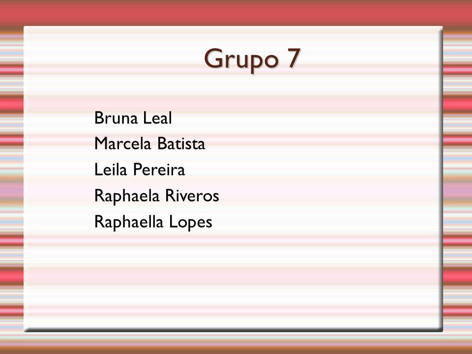 Grupo 7 Bruna Leal Marcela Batista Leila Pereira Raphaela Riveros Raphaella Lopes
